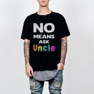 Best No means ask uncle shirt
