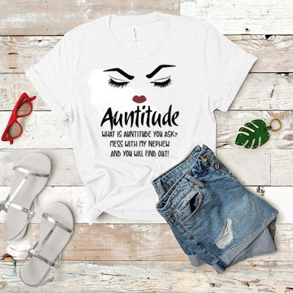 Face Auntitude what is auntitude you ask mess with my Nephew shirt