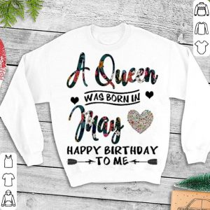 Flower A queen was born in may love happy birthday to me shirt