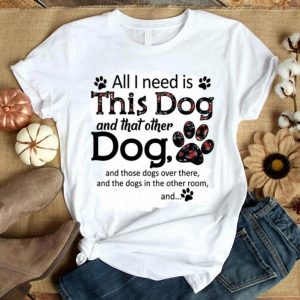 Flowers All i need is this dog and that other dog paws shirt