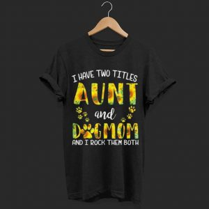 Have Two Titles Aunt And Dog Mom Sunflower shirt