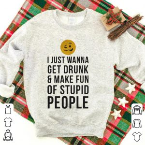 I just wanna get drunk and make fun of stupid people shirt