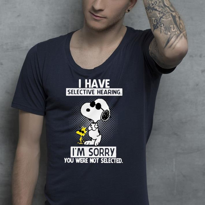 Snoopy and Woodstock I have selective hearing I m sorry you were not selected shirt 4 - Snoopy and Woodstock I have selective hearing I'm sorry you were not selected shirt