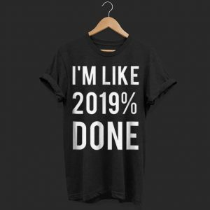 I'm Like 2019% Done shirt
