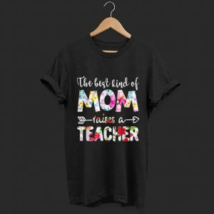 The Best Kind Of Mom Raises A Teacher Flower shirt