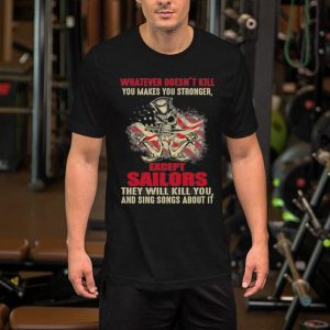 Whatever doesn't kill you makes you stronger except sailors shirt