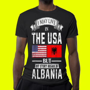 I May Live in USA But My Story Began in Albania shirt 3