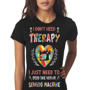 I Don't Need Therarapy I Just Need To Spend Time With My Sewing Machine shirt 2