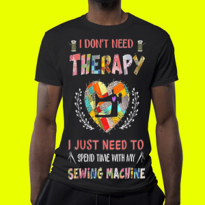 I Don't Need Therarapy I Just Need To Spend Time With My Sewing Machine shirt 3