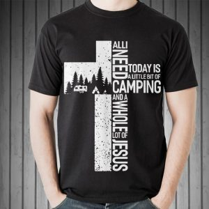 All I need Today Is Little Bit Camping Whole Lot Of Jesus shirt