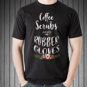 Coffee Scrubs and Rubber Gloves Proud Nurse shirt