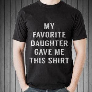 Fathers Day My Favorite Daughter Gave Me This Shirt shirt