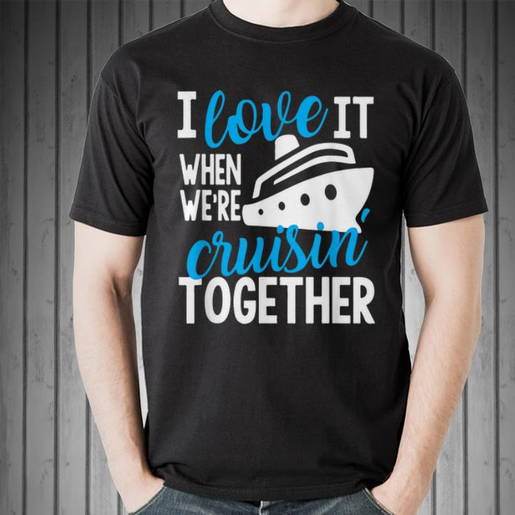 Download I love it when were cruisin together shirt, hoodie ...