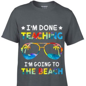 I'm Done Teaching I'm Going To The Beach Teacher Summer shirt