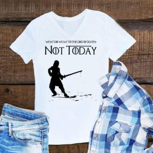 What Do We Say To The God Of Death Not Today Game Of Throne shirt