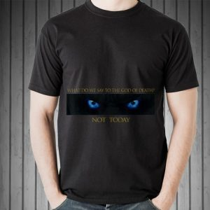 What do we say to the god of death, not today arya Game Of Throne shirt