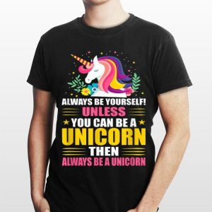 Always Be Yourself Unless You Can A Unicorn Then Always Be A Unicorn shirt