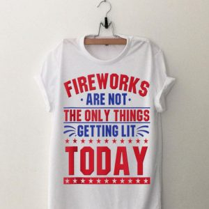 Fireworks Are Not The Only Things Getting Lit Today 4th Of July Independence Day shirt