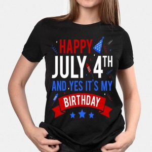 Happy July 4th And Yes It's My Birthday American shirt