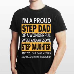 I'm proud Step Dad Of A Wonderfull Sweet And Awesome Step Daughter shirt