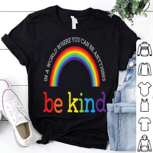 In A World Where You Can Be Anything Be Kind Gay Les Pride Rainbow shirt