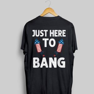 Just Here To Bang 4th of July Firework American shirt