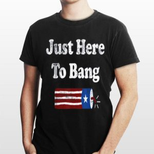 Just Here to Bang Fireworks 4th Of July Lit American shirt