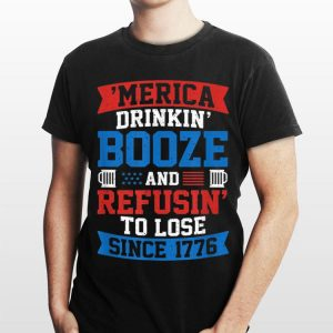 Merica Drinking Booze And Resusin To Lose Since 1776 shirt