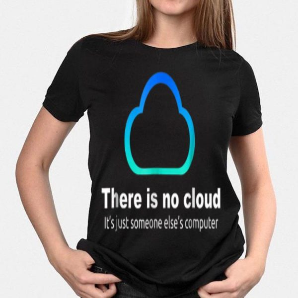 Tech Humor There Is No Cloud Just Someone Else's Computer shirt