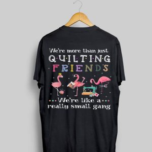 We're More Than Just Quilting Friends We're Like A Really Small Gang Flamingo shirt
