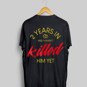 2 Years In And I Haven't Killed him Yet shirt