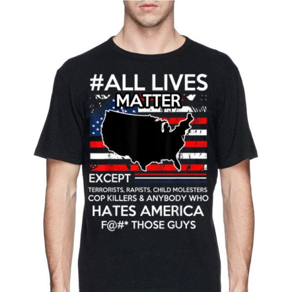 All Lives Matter Except Hate America Fuck Those Guys American Flag shirt