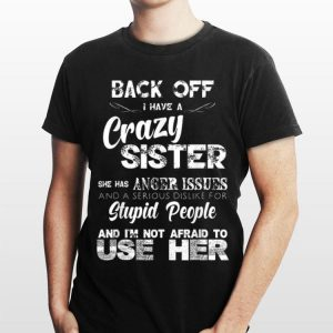 Back Off I Have Crazy Sister She Has Anger Issues And A Serious Dislike For Stupid People shirt