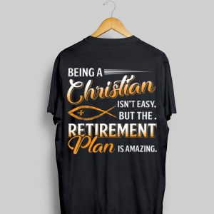 Being A Christian Isn't Easy But The Retirement Plan Is Amazing shirt