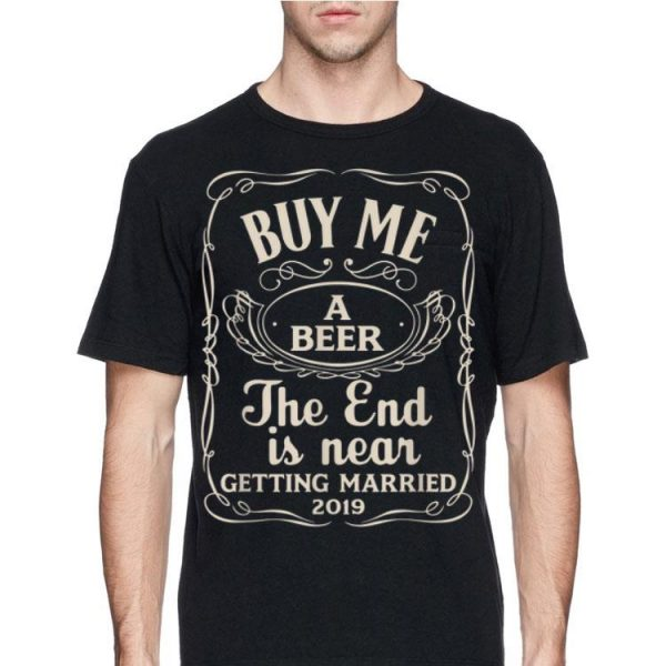 Buy Me A Beer The End Is Near Getting Married 2019 shirt
