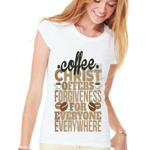 Coffee Christ Offers Forgieness For Everyone Everywhere shirt