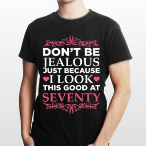 Don't Be Jealous Just Because I Look This Good At Seventy shirt