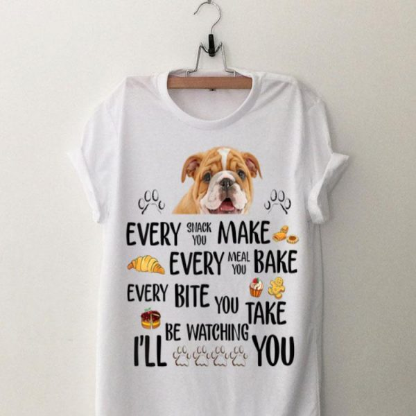 Every Snack You Make Every Meal You Bake Every Bite You Take I'll Be Watching You Bull Dog shirt