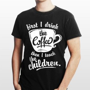 First I Drink the Coffee Teach Then I Teach The Children shirt