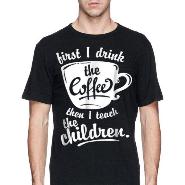 First I Drink the Coffee Teach Then I Teach The Children shirt
