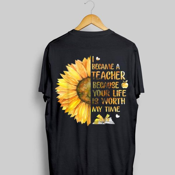 I Became A Teacher Because Your Life is Worth My Time Sunflower shirt