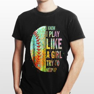 I Know I Play Like Try To Keep Up Softball Color Baseball shirt