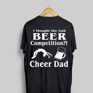 I Though She Said Beer Competition Cheer Dad shirt