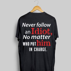 Never Follow An Idiot No Matter Who Put Him In Charge shirt