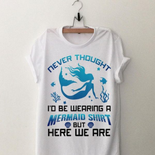 Never Thought I'd Be Wearing A Mermaid Shirt But Here We Are shirt