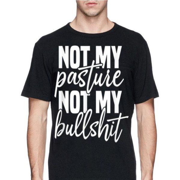 Not My Pasture Not My Bull Shit shirt