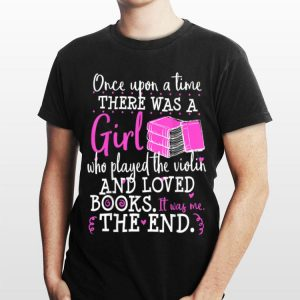 Once Upon A Time There Was A Girl Who Played The Violin And Loved Books The End shirt