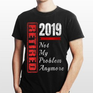 Retired 2019 Not My Problem Anymore shirt