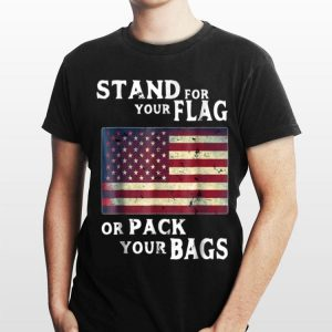 Stand For Your Flag Or Pack Your Bags American Flag 4th Of July Independence Day shirt