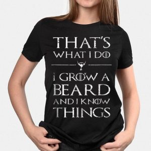 That's What I Do I Grow A Beard And I Know Things shirt